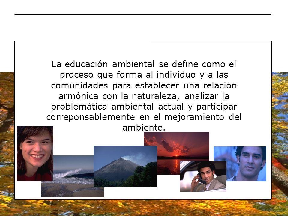 La educación ambiental se define como el proceso que forma al individuo y a las comunidades para establecer una relación armónica con la naturaleza, a