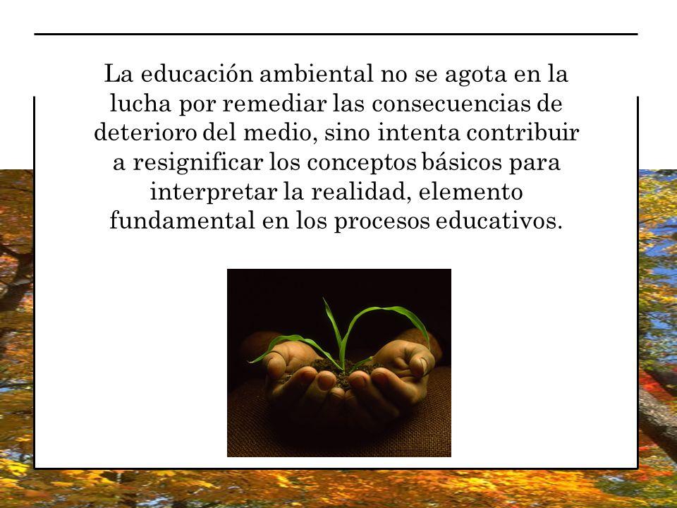 La educación ambiental no se agota en la lucha por remediar las consecuencias de deterioro del medio, sino intenta contribuir a resignificar los conce