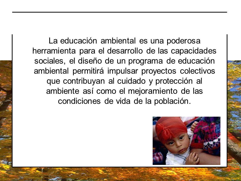 La educación ambiental es una poderosa herramienta para el desarrollo de las capacidades sociales, el diseño de un programa de educación ambiental per