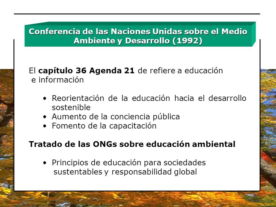 El capítulo 36 Agenda 21 de refiere a educación e información Reorientación de la educación hacia el desarrollo sostenible Aumento de la conciencia pú