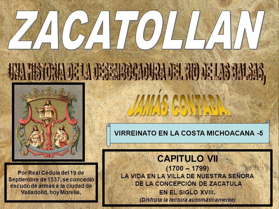 VIRREINATO EN LA COSTA MICHOACANA -5 CAPITULO VII (1700 – 1799) LA VIDA EN LA VILLA DE NUESTRA SEÑORA DE LA CONCEPCIÓN DE ZACATULA EN EL SIGLO XVIII.