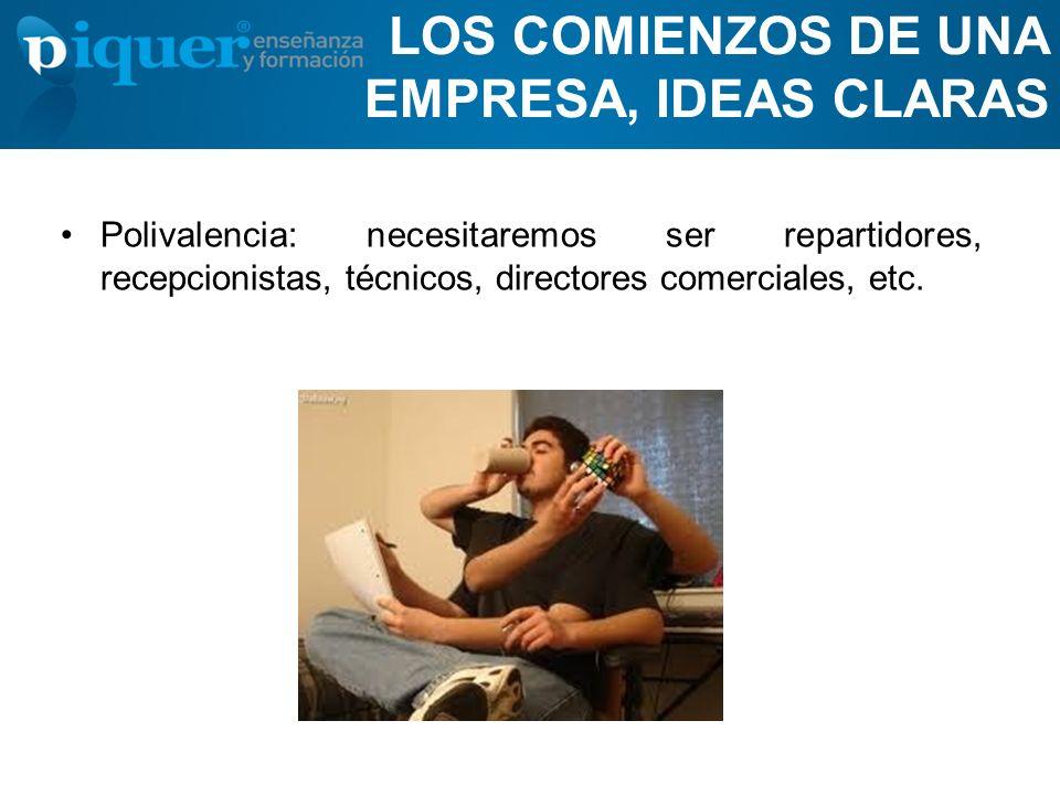 LOS COMIENZOS DE UNA EMPRESA, IDEAS CLARAS Polivalencia: necesitaremos ser repartidores, recepcionistas, técnicos, directores comerciales, etc.