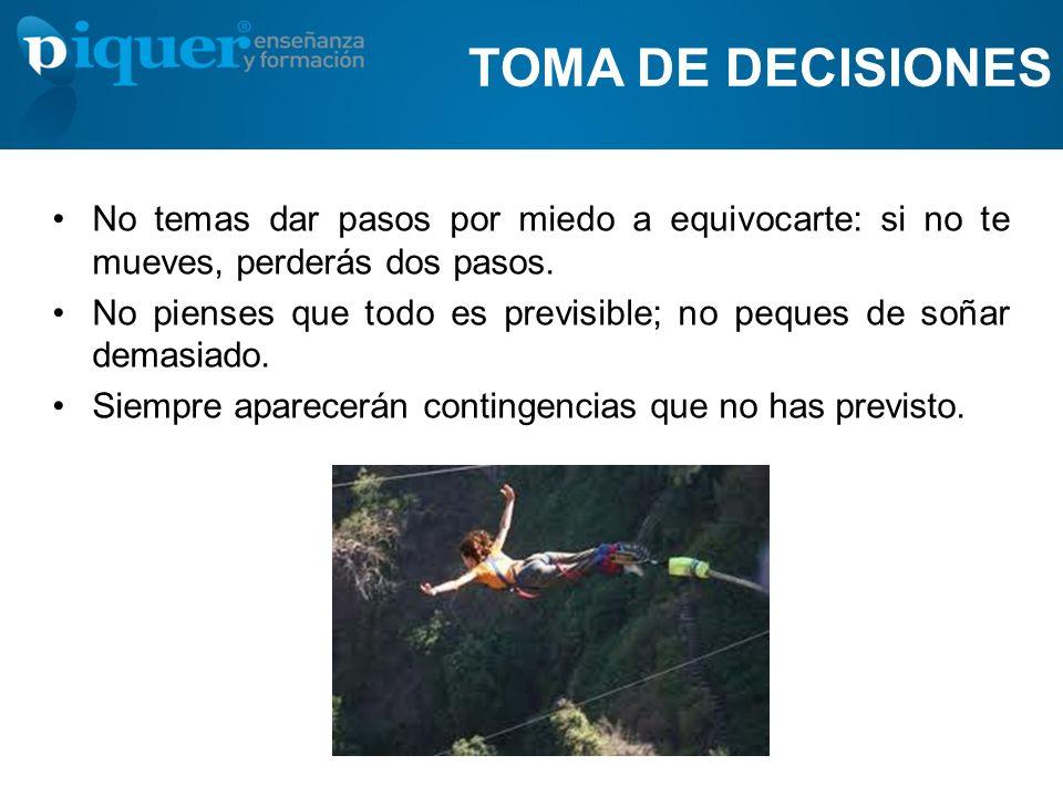 TOMA DE DECISIONES No temas dar pasos por miedo a equivocarte: si no te mueves, perderás dos pasos. No pienses que todo es previsible; no peques de so