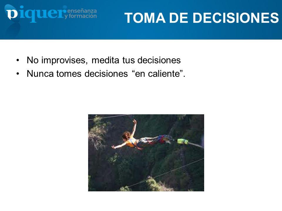 TOMA DE DECISIONES No improvises, medita tus decisiones Nunca tomes decisiones en caliente.
