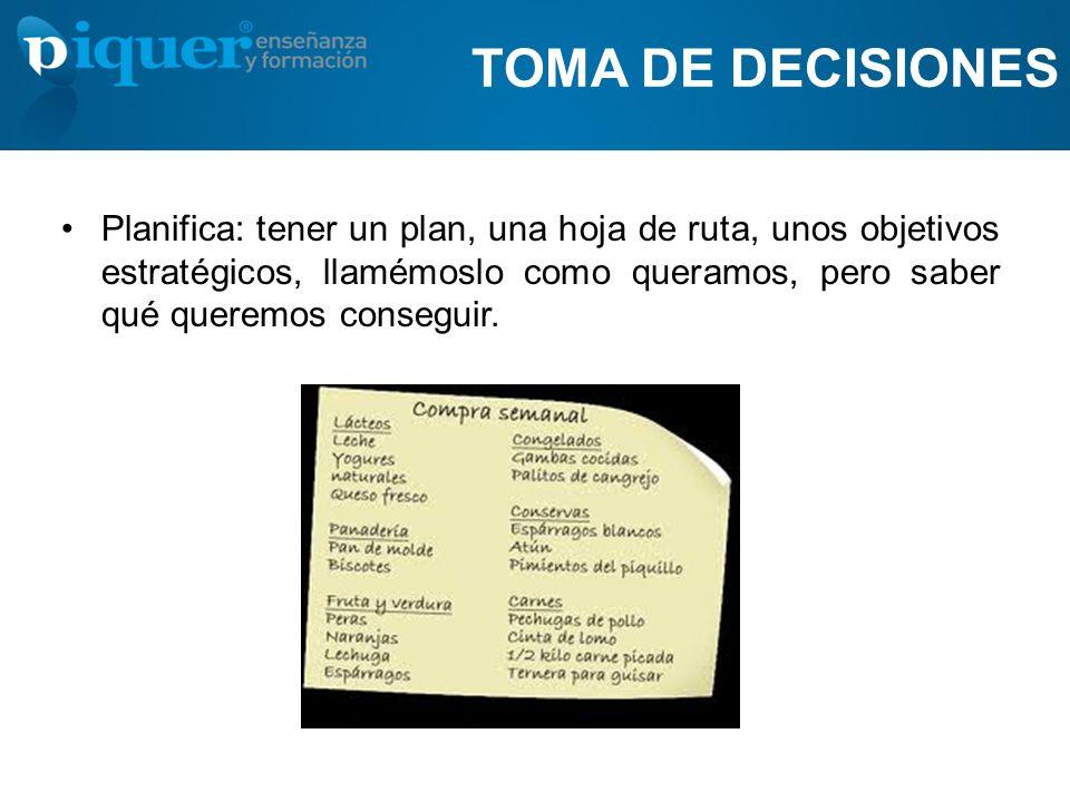 TOMA DE DECISIONES Planifica: tener un plan, una hoja de ruta, unos objetivos estratégicos, llamémoslo como queramos, pero saber qué queremos consegui