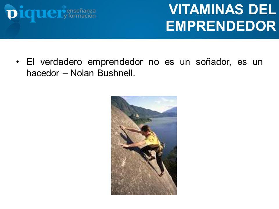 VITAMINAS DEL EMPRENDEDOR El verdadero emprendedor no es un soñador, es un hacedor – Nolan Bushnell.