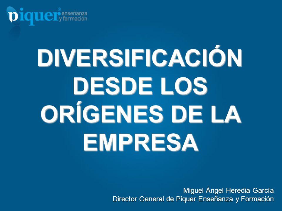 DIVERSIFICACIÓN DESDE LOS ORÍGENES DE LA EMPRESA Miguel Ángel Heredia García Director General de Piquer Enseñanza y Formación