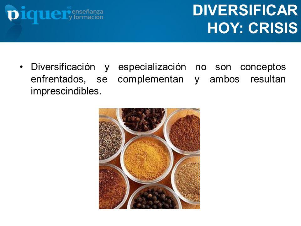 DIVERSIFICAR HOY: CRISIS Diversificación y especialización no son conceptos enfrentados, se complementan y ambos resultan imprescindibles.