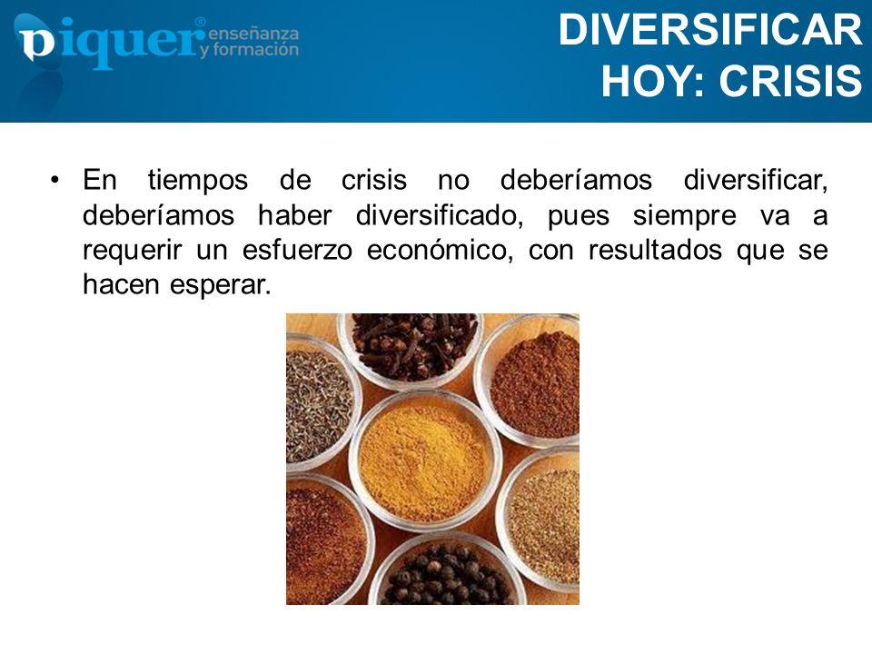 DIVERSIFICAR HOY: CRISIS En tiempos de crisis no deberíamos diversificar, deberíamos haber diversificado, pues siempre va a requerir un esfuerzo econó