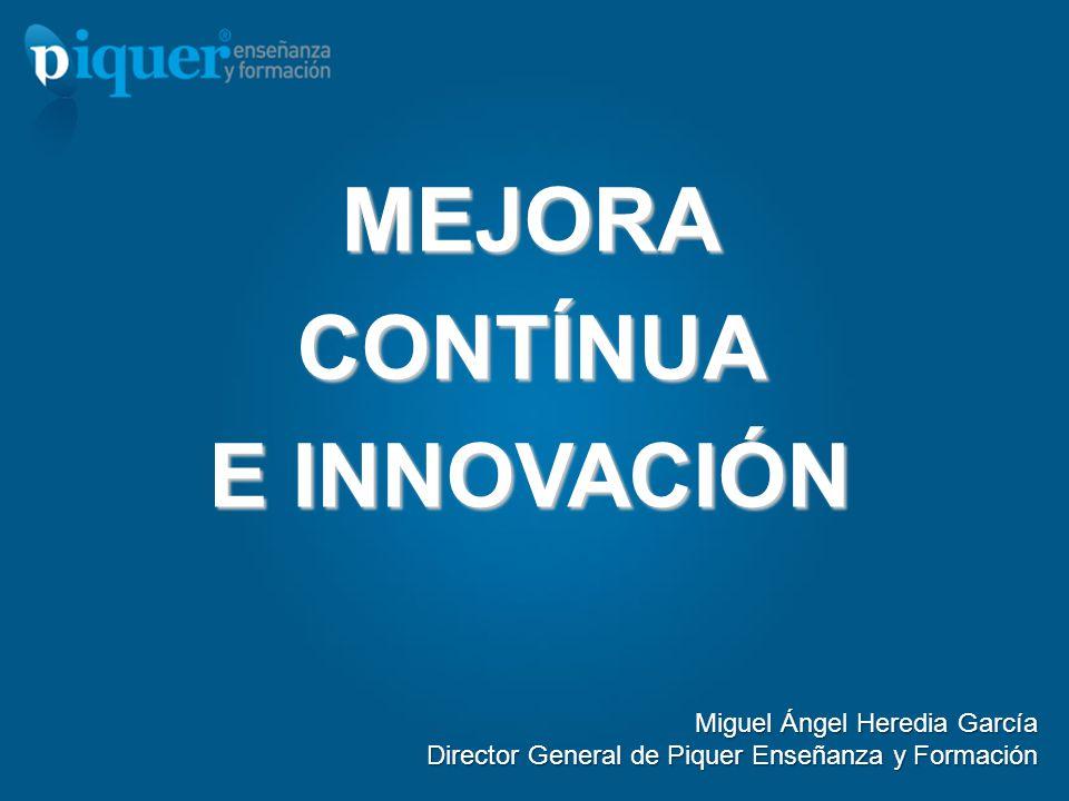 MEJORACONTÍNUA E INNOVACIÓN Miguel Ángel Heredia García Director General de Piquer Enseñanza y Formación