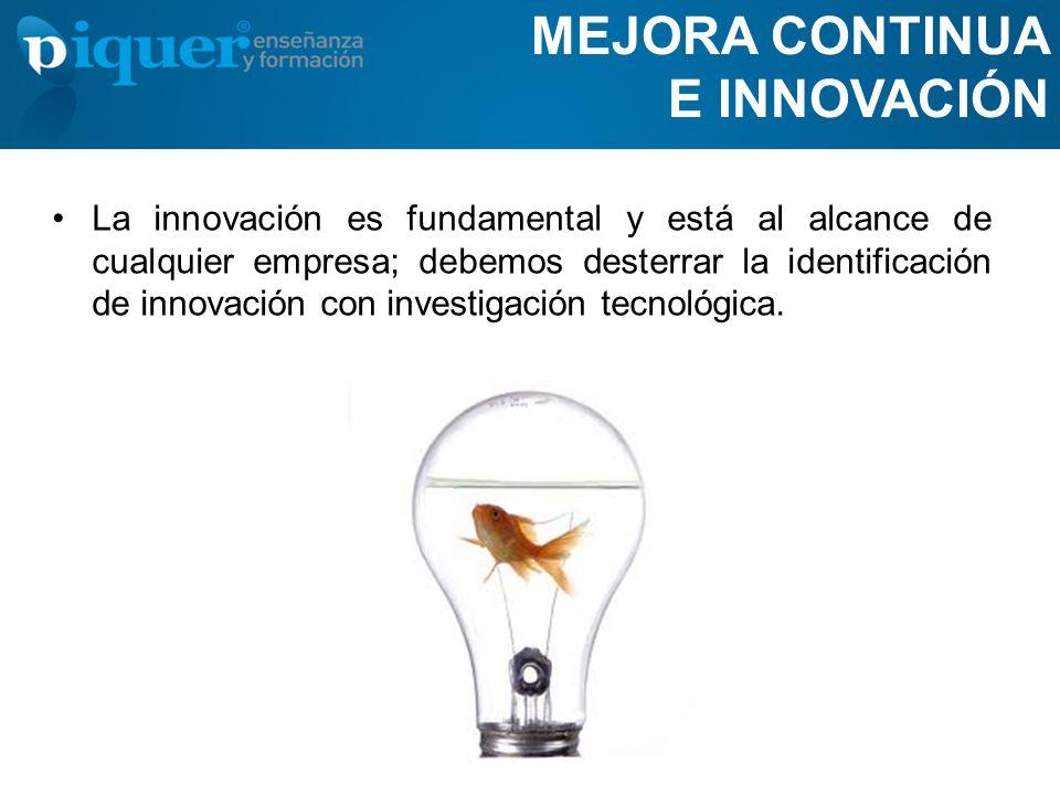 MEJORA CONTINUA E INNOVACIÓN La innovación es fundamental y está al alcance de cualquier empresa; debemos desterrar la identificación de innovación co