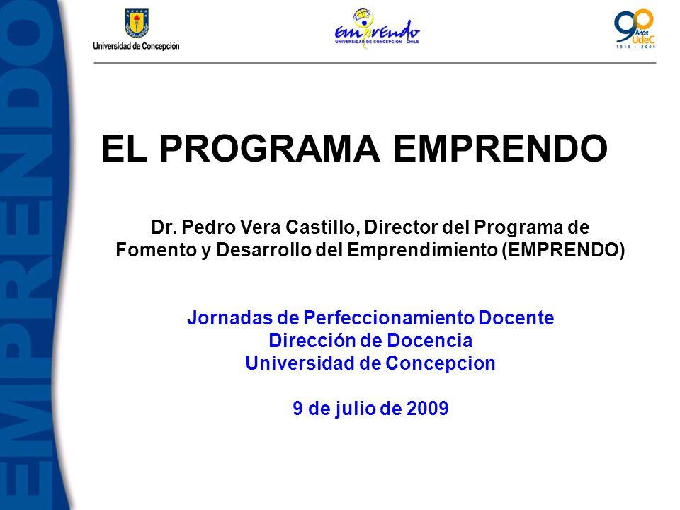 EL PROGRAMA EMPRENDO Dr. Pedro Vera Castillo, Director del Programa de Fomento y Desarrollo del Emprendimiento (EMPRENDO) Jornadas de Perfeccionamient