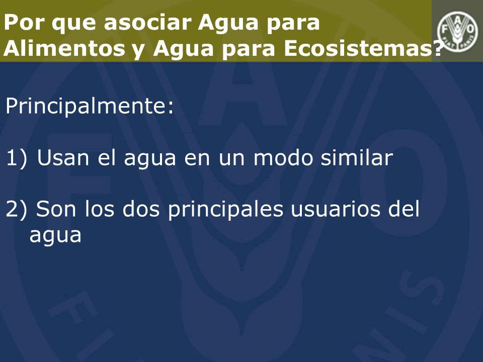 Principalmente: 1) Usan el agua en un modo similar 2) Son los dos principales usuarios del agua Por que asociar Agua para Alimentos y Agua para Ecosistemas?