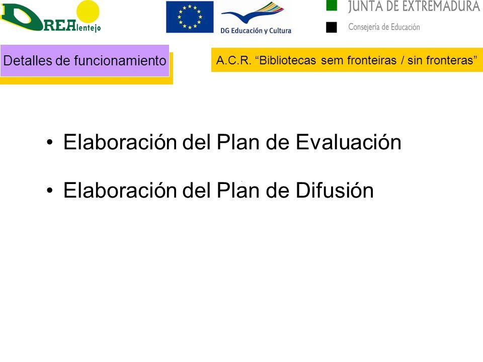 Detalles de funcionamiento A.C.R. Bibliotecas sem fronteiras / sin fronteras Elaboración del Plan de Evaluación Elaboración del Plan de Difusión