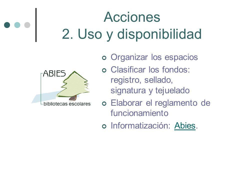 Acciones 2. Uso y disponibilidad Organizar los espacios Clasificar los fondos: registro, sellado, signatura y tejuelado Elaborar el reglamento de func