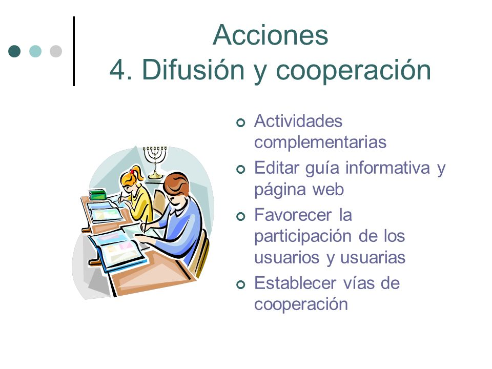 Acciones 4. Difusión y cooperación Actividades complementarias Editar guía informativa y página web Favorecer la participación de los usuarios y usuar
