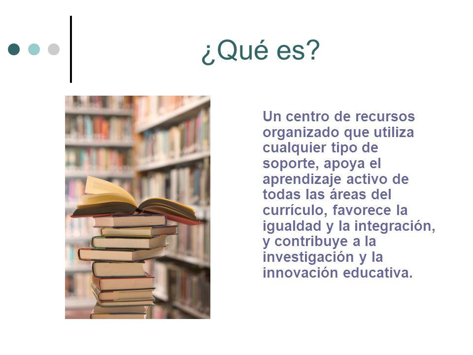 ¿Qué es? Un centro de recursos organizado que utiliza cualquier tipo de soporte, apoya el aprendizaje activo de todas las áreas del currículo, favorec