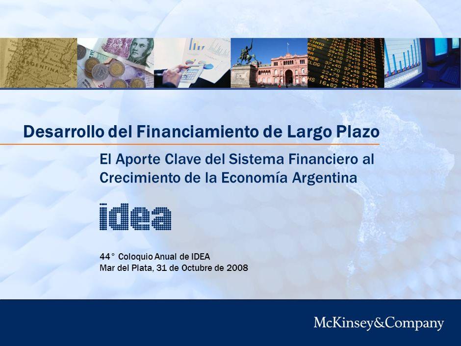 44° Coloquio Anual de IDEA Mar del Plata, 31 de Octubre de 2008 Desarrollo del Financiamiento de Largo Plazo El Aporte Clave del Sistema Financiero al