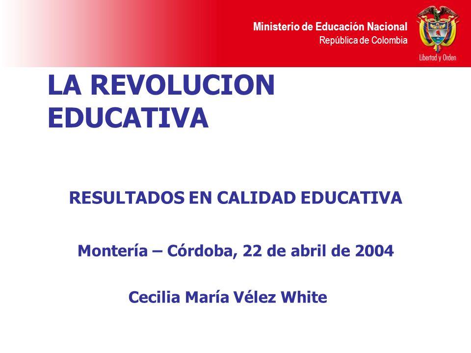 Ministerio de Educación Nacional República de Colombia LA REVOLUCION EDUCATIVA Cecilia María Vélez White Montería – Córdoba, 22 de abril de 2004 RESUL