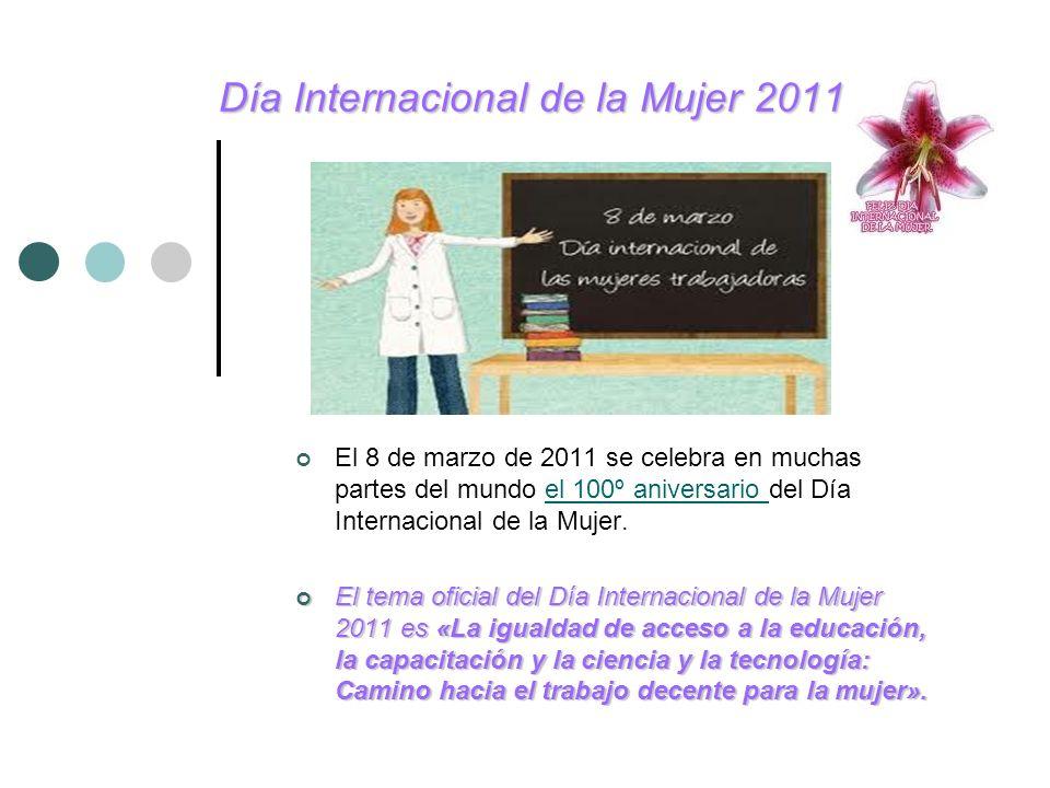 Día Internacional de la Mujer 2011 El 8 de marzo de 2011 se celebra en muchas partes del mundo el 100º aniversario del Día Internacional de la Mujer.e