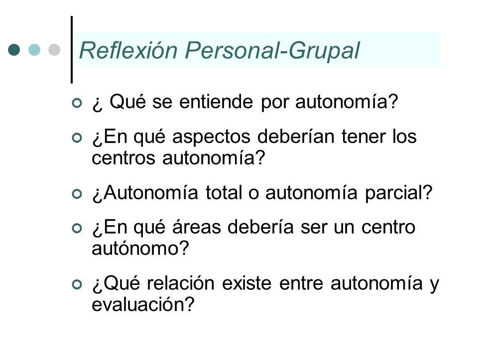 Reflexión Personal-Grupal ¿ Qué se entiende por autonomía? ¿En qué aspectos deberían tener los centros autonomía? ¿Autonomía total o autonomía parcial