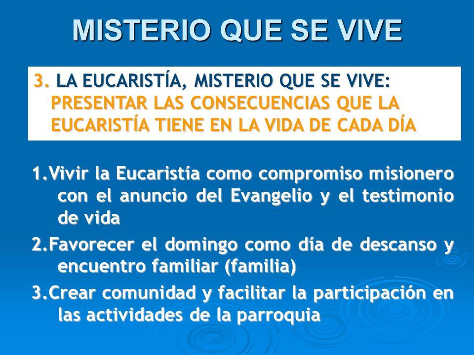 MISTERIO QUE SE VIVE 3. LA EUCARISTÍA, MISTERIO QUE SE VIVE: PRESENTAR LAS CONSECUENCIAS QUE LA EUCARISTÍA TIENE EN LA VIDA DE CADA DÍA 1.Vivir la Euc