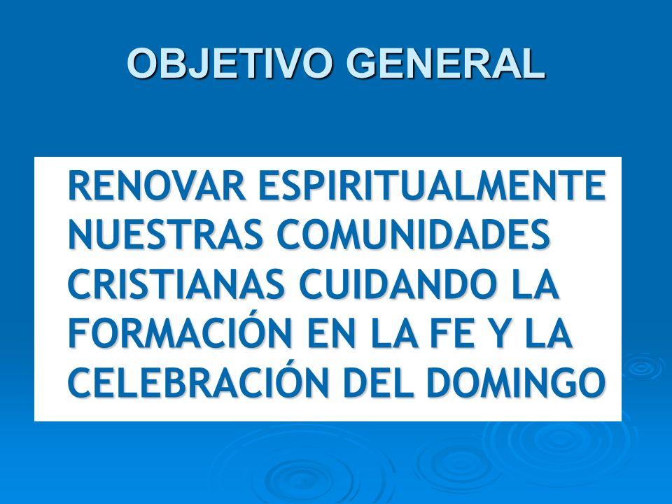 OBJETIVO GENERAL RENOVAR ESPIRITUALMENTE NUESTRAS COMUNIDADES CRISTIANAS CUIDANDO LA FORMACIÓN EN LA FE Y LA CELEBRACIÓN DEL DOMINGO