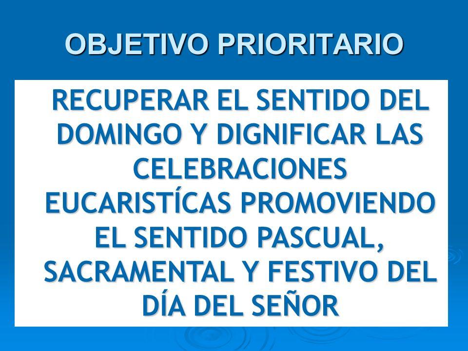 OBJETIVO PRIORITARIO RECUPERAR EL SENTIDO DEL DOMINGO Y DIGNIFICAR LAS CELEBRACIONES EUCARISTÍCAS PROMOVIENDO EL SENTIDO PASCUAL, SACRAMENTAL Y FESTIV