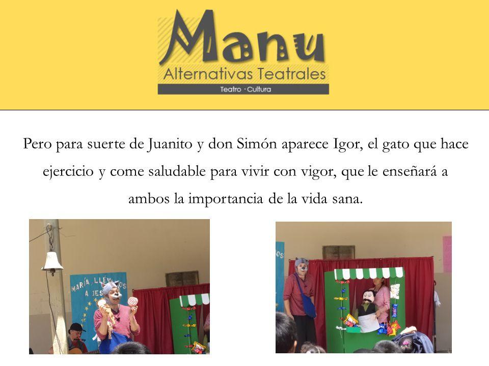 Pero para suerte de Juanito y don Simón aparece Igor, el gato que hace ejercicio y come saludable para vivir con vigor, que le enseñará a ambos la imp