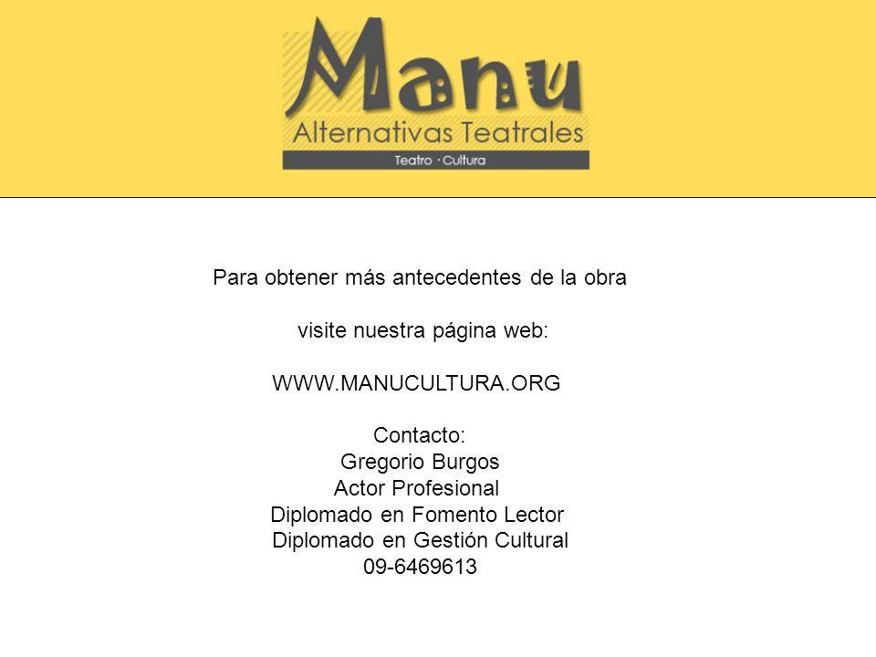 Para obtener más antecedentes de la obra visite nuestra página web: WWW.MANUCULTURA.ORG Contacto: Gregorio Burgos Actor Profesional Diplomado en Fomen