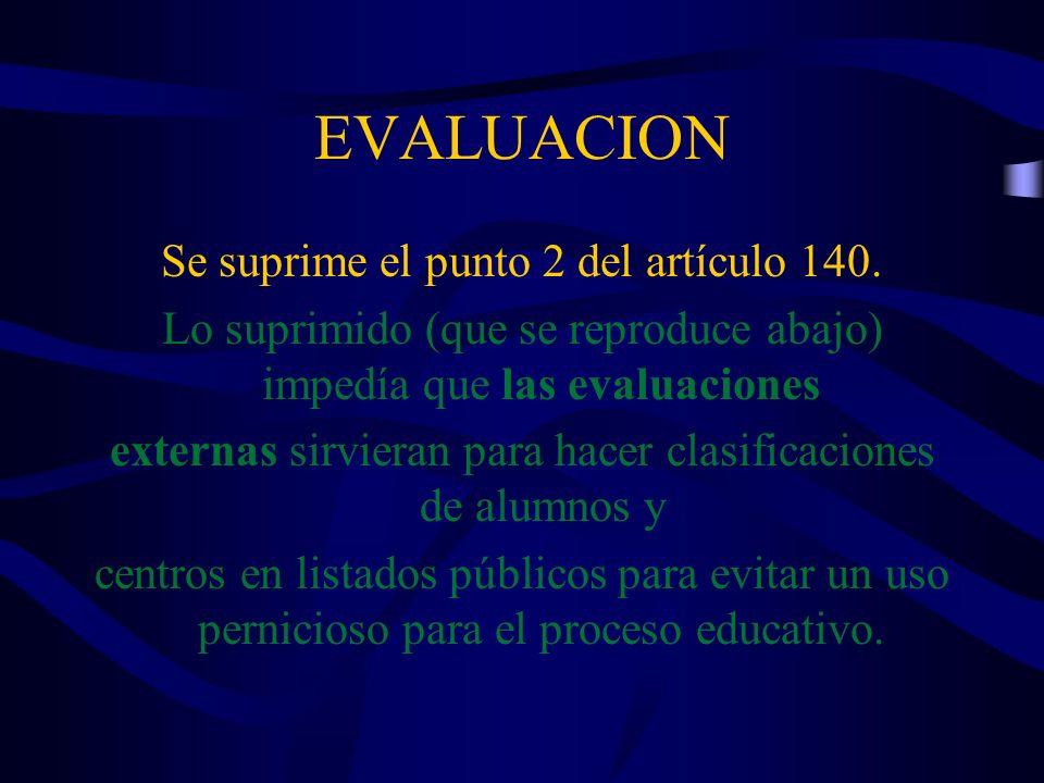 EVALUACION Se suprime el punto 2 del artículo 140. Lo suprimido (que se reproduce abajo) impedía que las evaluaciones externas sirvieran para hacer cl