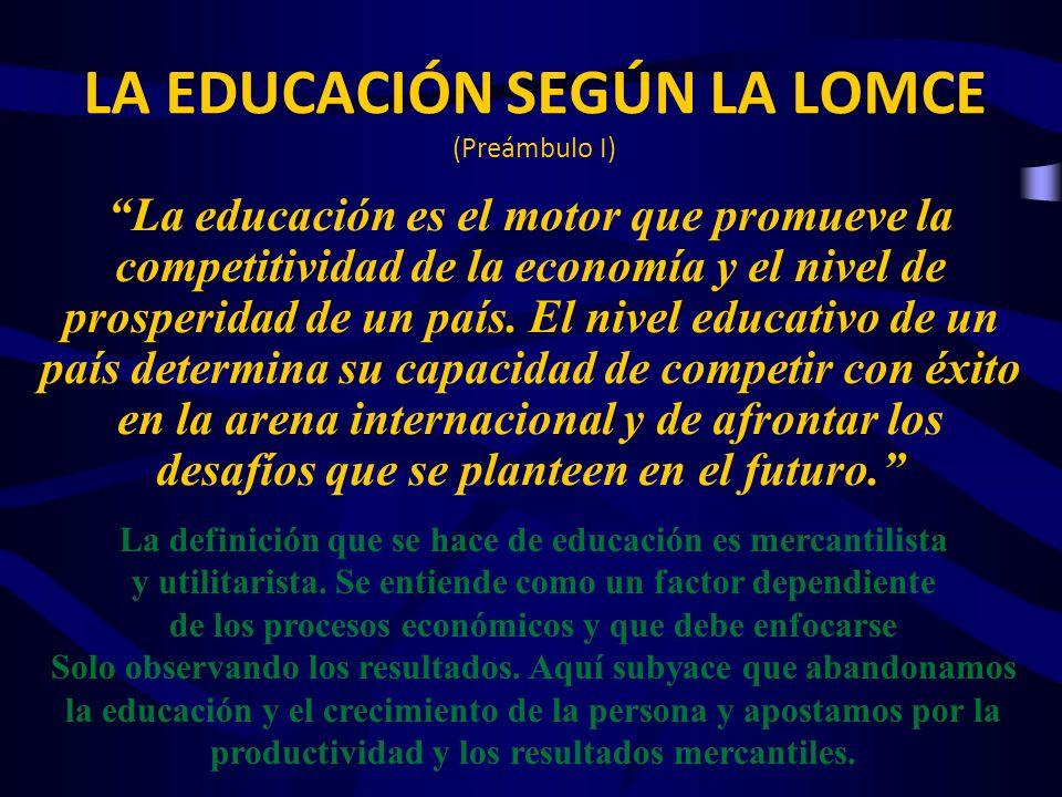 LA EDUCACIÓN SEGÚN LA LOMCE (Preámbulo I) La educación es el motor que promueve la competitividad de la economía y el nivel de prosperidad de un país.