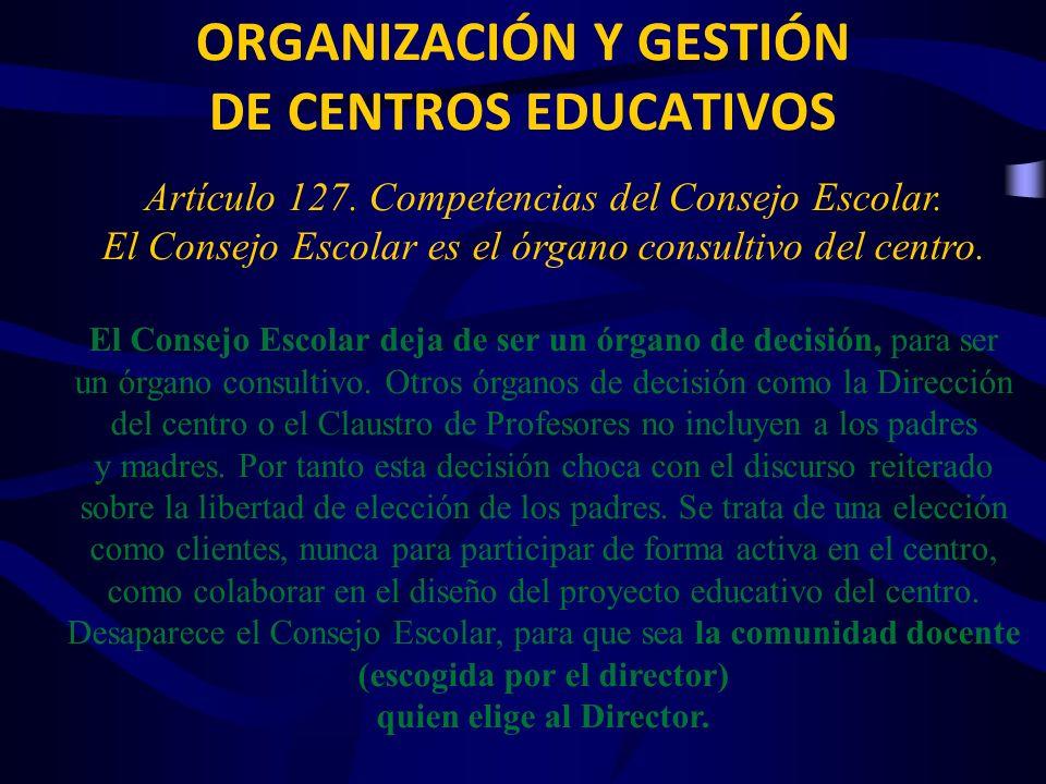 ORGANIZACIÓN Y GESTIÓN DE CENTROS EDUCATIVOS Artículo 127. Competencias del Consejo Escolar. El Consejo Escolar es el órgano consultivo del centro. El