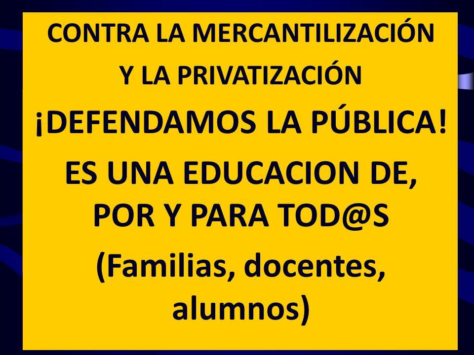 CONTRA LA MERCANTILIZACIÓN Y LA PRIVATIZACIÓN ¡DEFENDAMOS LA PÚBLICA! ES UNA EDUCACION DE, POR Y PARA TOD@S (Familias, docentes, alumnos)