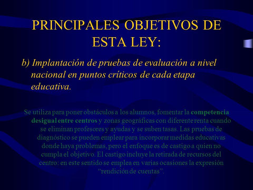 PRINCIPALES OBJETIVOS DE ESTA LEY: b) Implantación de pruebas de evaluación a nivel nacional en puntos críticos de cada etapa educativa. Se utiliza pa