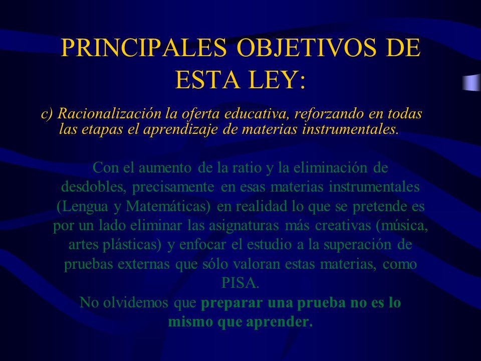 PRINCIPALES OBJETIVOS DE ESTA LEY: c) Racionalización la oferta educativa, reforzando en todas las etapas el aprendizaje de materias instrumentales. C