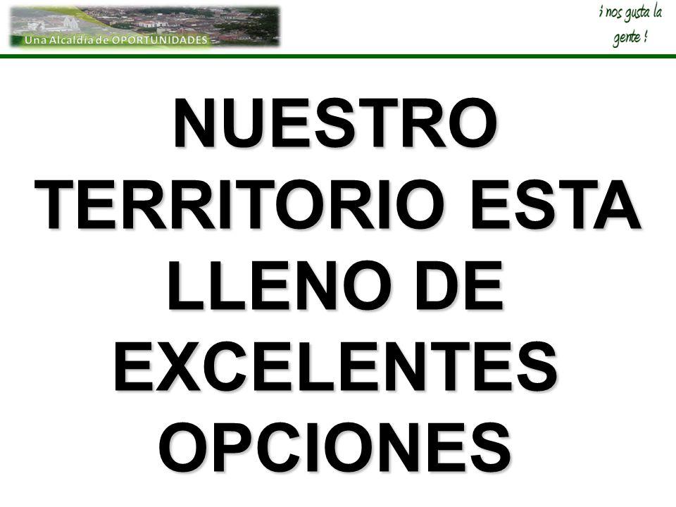 NUESTRO TERRITORIO ESTA LLENO DE EXCELENTES OPCIONES