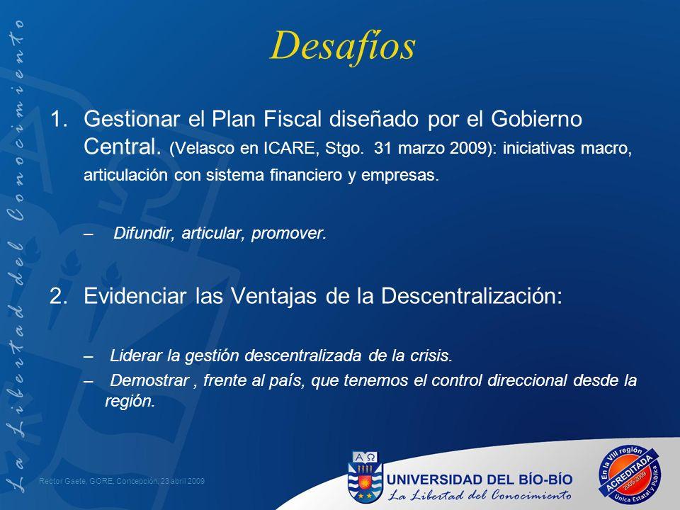 Desafíos Rector Gaete, GORE, Concepción, 23 abril 2009 1.Gestionar el Plan Fiscal diseñado por el Gobierno Central.