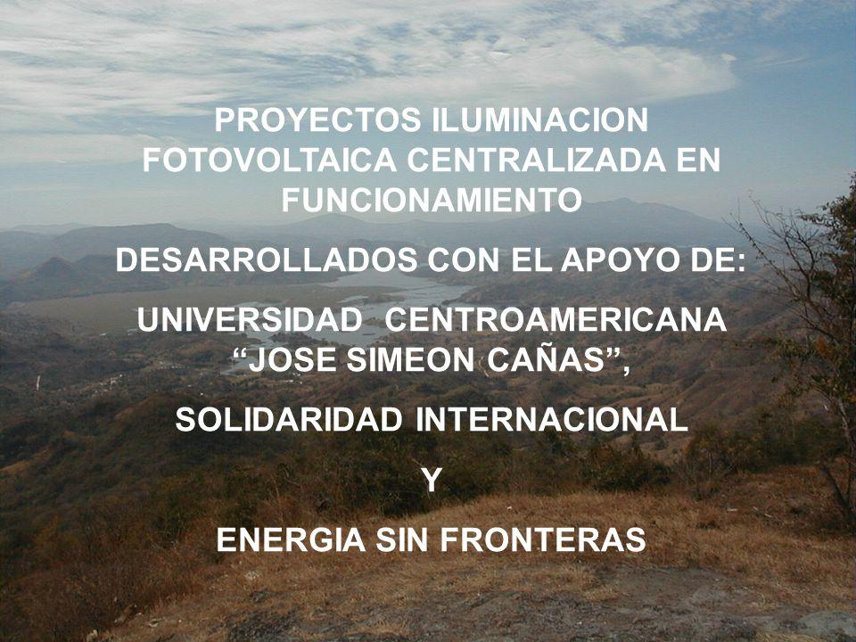 PROYECTOS ILUMINACION FOTOVOLTAICA CENTRALIZADA EN FUNCIONAMIENTO DESARROLLADOS CON EL APOYO DE: UNIVERSIDAD CENTROAMERICANA JOSE SIMEON CAÑAS, SOLIDARIDAD INTERNACIONAL Y ENERGIA SIN FRONTERAS