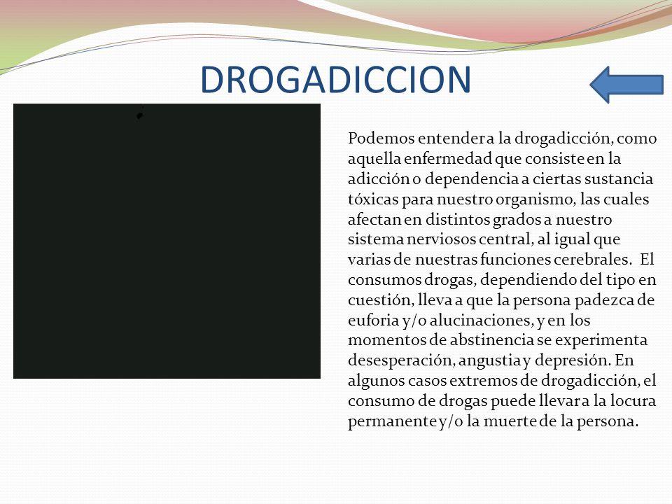 DROGADICCION Podemos entender a la drogadicción, como aquella enfermedad que consiste en la adicción o dependencia a ciertas sustancia tóxicas para nu