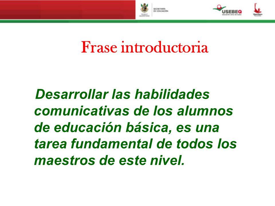 Frase introductoria Desarrollar las habilidades comunicativas de los alumnos de educación básica, es una tarea fundamental de todos los maestros de es