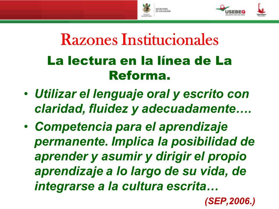 Razones Institucionales La lectura en la línea de La Reforma. Utilizar el lenguaje oral y escrito con claridad, fluidez y adecuadamente…. Competencia