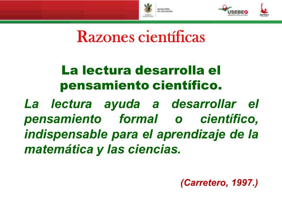 Razones científicas La lectura desarrolla el pensamiento científico. La lectura ayuda a desarrollar el pensamiento formal o científico, indispensable