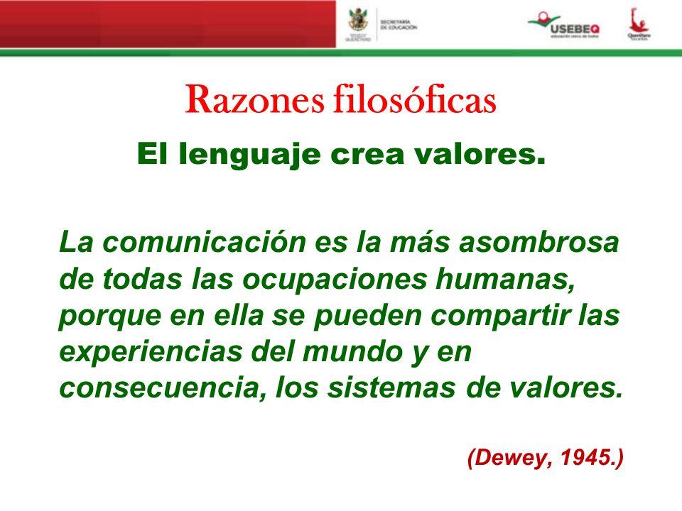 Razones filosóficas El lenguaje crea valores. La comunicación es la más asombrosa de todas las ocupaciones humanas, porque en ella se pueden compartir