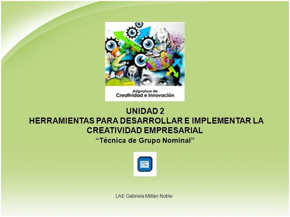 UNIDAD 2 HERRAMIENTAS PARA DESARROLLAR E IMPLEMENTAR LA CREATIVIDAD EMPRESARIAL Técnica de Grupo Nominal LAE Gabriela Millán Noble