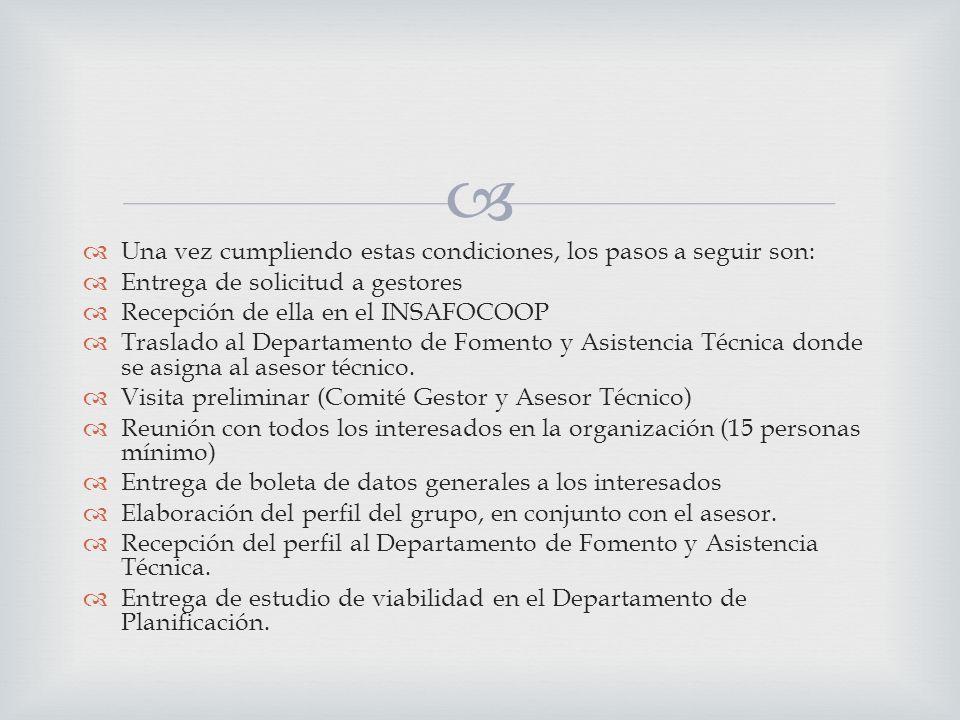 Una vez cumpliendo estas condiciones, los pasos a seguir son: Entrega de solicitud a gestores Recepción de ella en el INSAFOCOOP Traslado al Departamento de Fomento y Asistencia Técnica donde se asigna al asesor técnico.