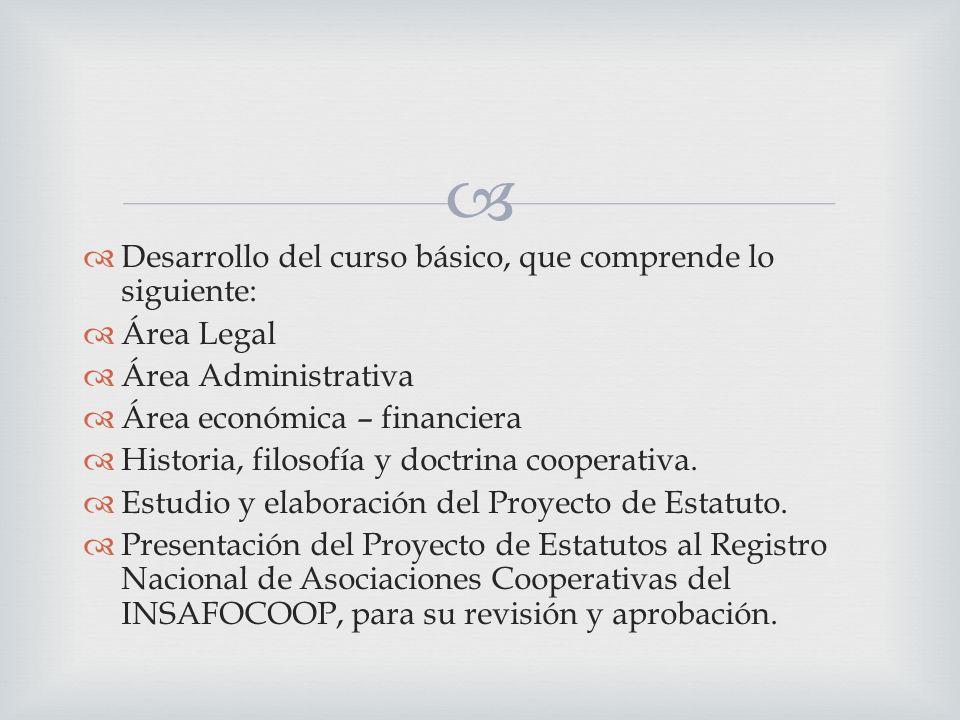 Desarrollo del curso básico, que comprende lo siguiente: Área Legal Área Administrativa Área económica – financiera Historia, filosofía y doctrina cooperativa.