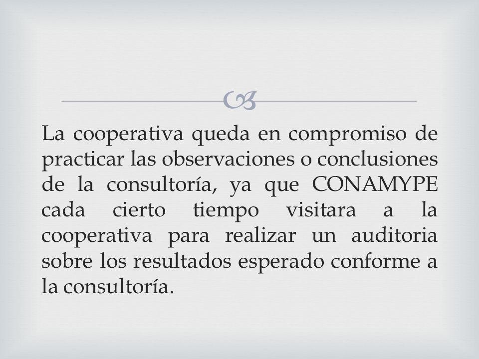 La cooperativa queda en compromiso de practicar las observaciones o conclusiones de la consultoría, ya que CONAMYPE cada cierto tiempo visitara a la cooperativa para realizar un auditoria sobre los resultados esperado conforme a la consultoría.