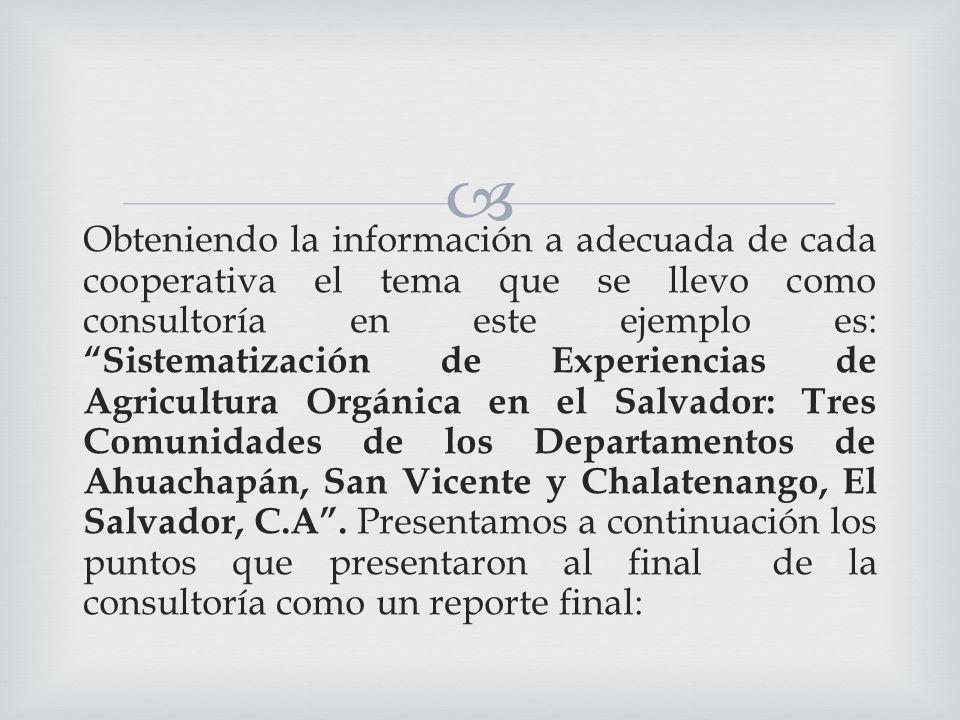 Obteniendo la información a adecuada de cada cooperativa el tema que se llevo como consultoría en este ejemplo es: Sistematización de Experiencias de Agricultura Orgánica en el Salvador: Tres Comunidades de los Departamentos de Ahuachapán, San Vicente y Chalatenango, El Salvador, C.A.