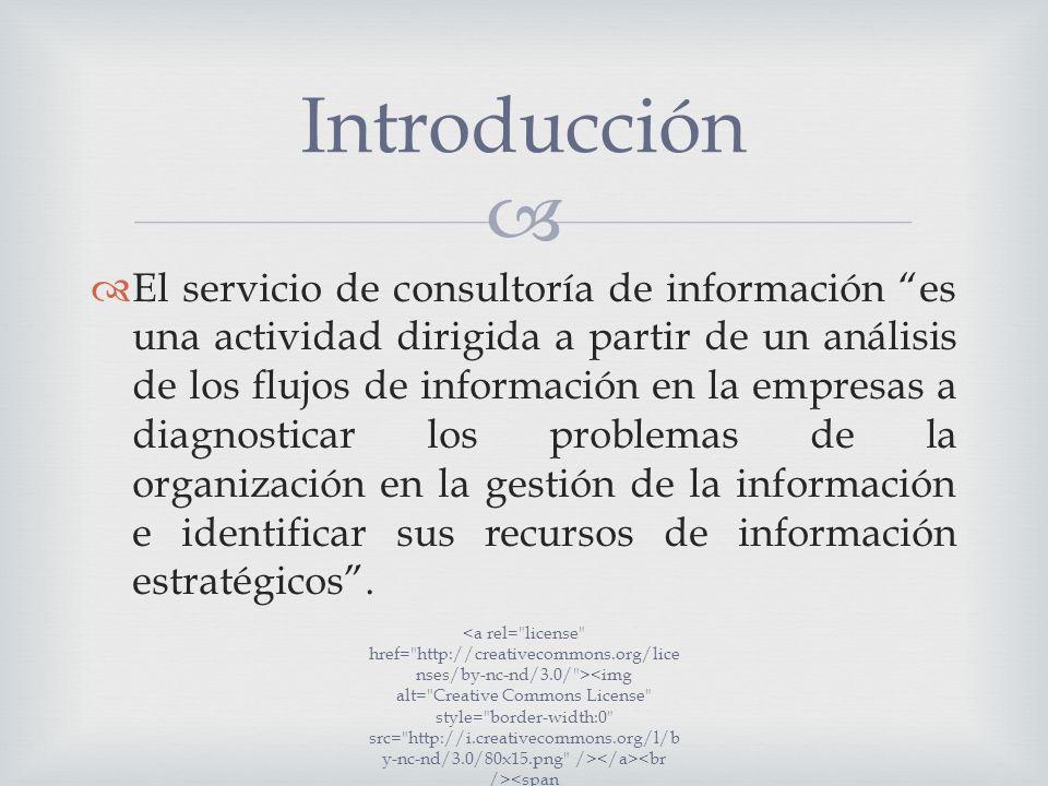 El servicio de consultoría de información es una actividad dirigida a partir de un análisis de los flujos de información en la empresas a diagnosticar los problemas de la organización en la gestión de la información e identificar sus recursos de información estratégicos.